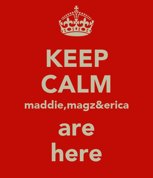 KEEP CALM maddie,magz&erica are here