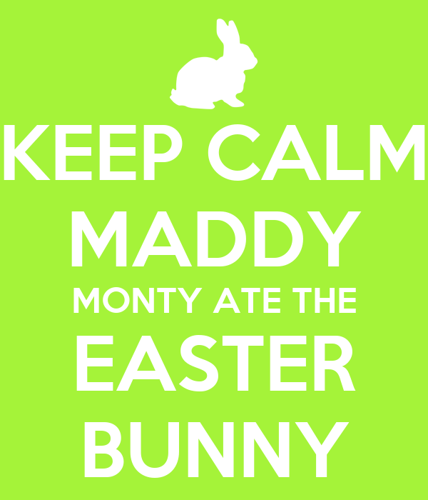KEEP CALM MADDY MONTY ATE THE EASTER BUNNY