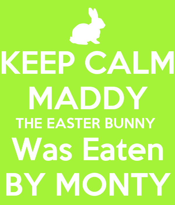 KEEP CALM MADDY THE EASTER BUNNY  Was Eaten BY MONTY