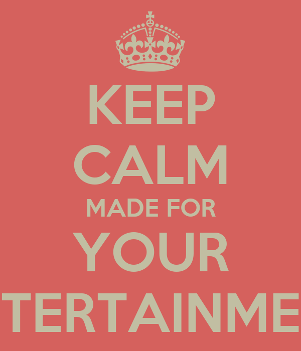 KEEP CALM MADE FOR YOUR ENTERTAINMENT