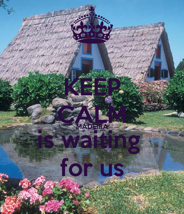 KEEP CALM MADEIRA is waiting  for us