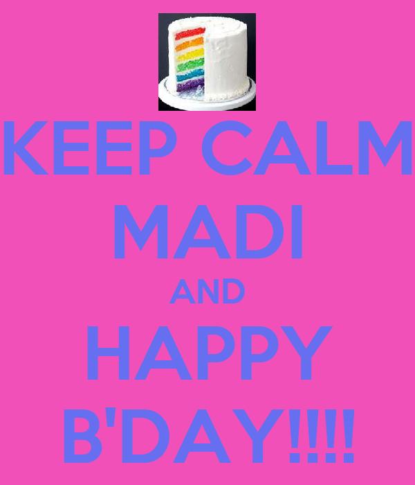 KEEP CALM MADI AND HAPPY B'DAY!!!!
