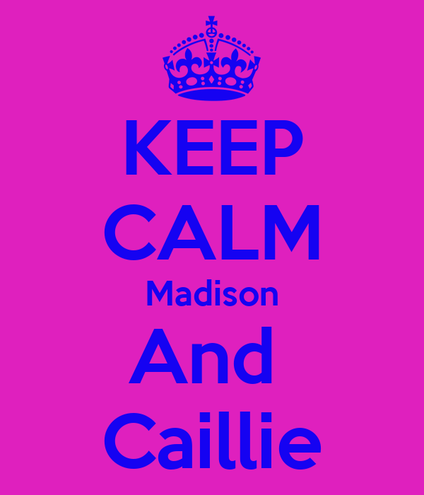 KEEP CALM Madison And  Caillie