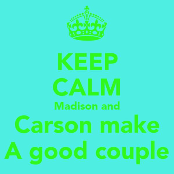 KEEP CALM Madison and Carson make A good couple