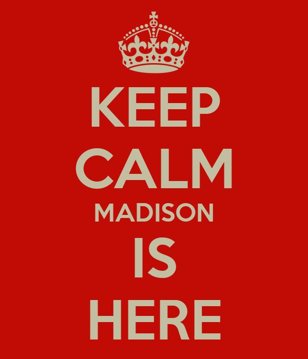 KEEP CALM MADISON IS HERE