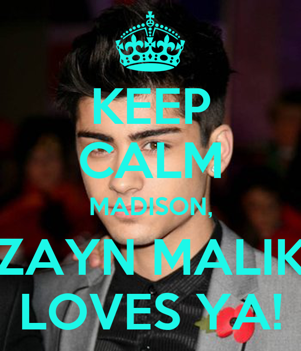 KEEP CALM MADISON, ZAYN MALIK LOVES YA!
