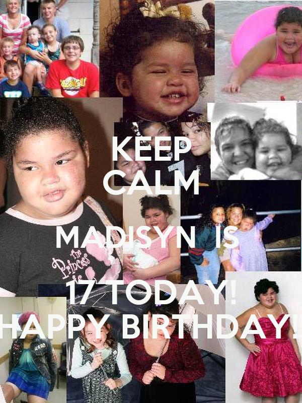 KEEP CALM MADISYN  IS  17 TODAY! HAPPY BIRTHDAY!!