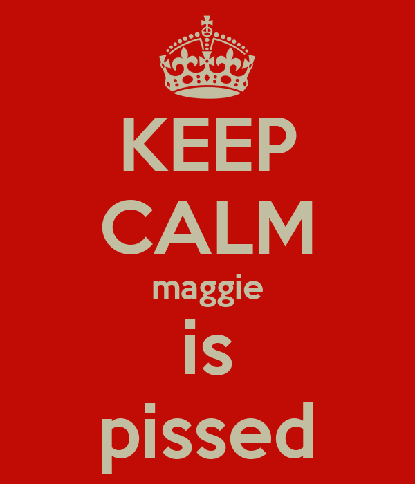 KEEP CALM maggie is pissed