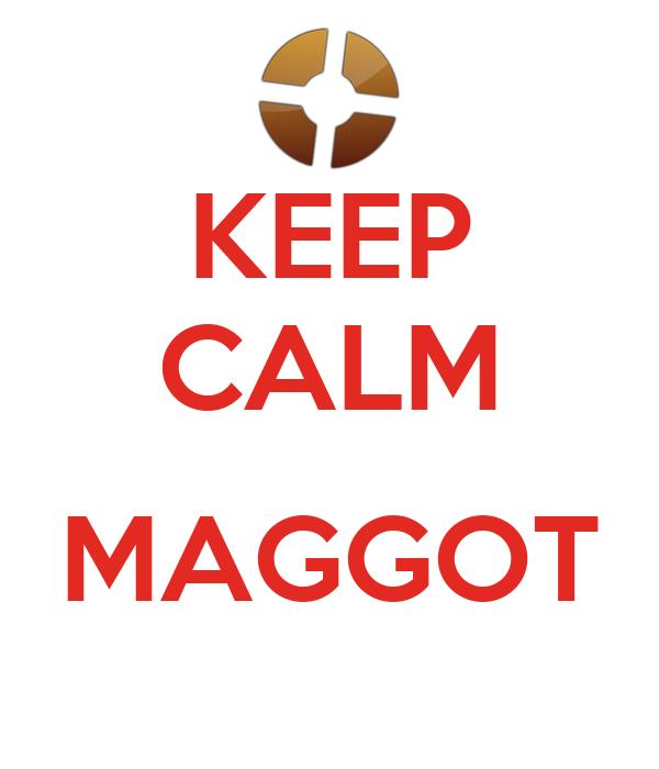 KEEP CALM  MAGGOT