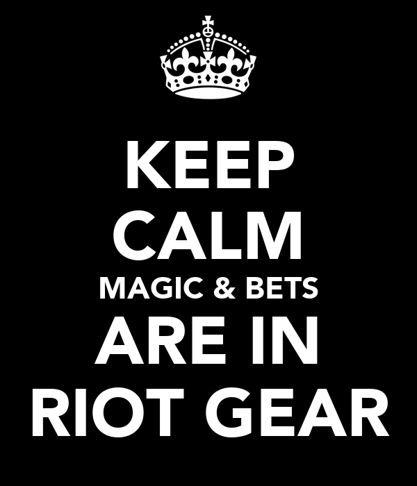 KEEP CALM MAGIC & BETS ARE IN RIOT GEAR