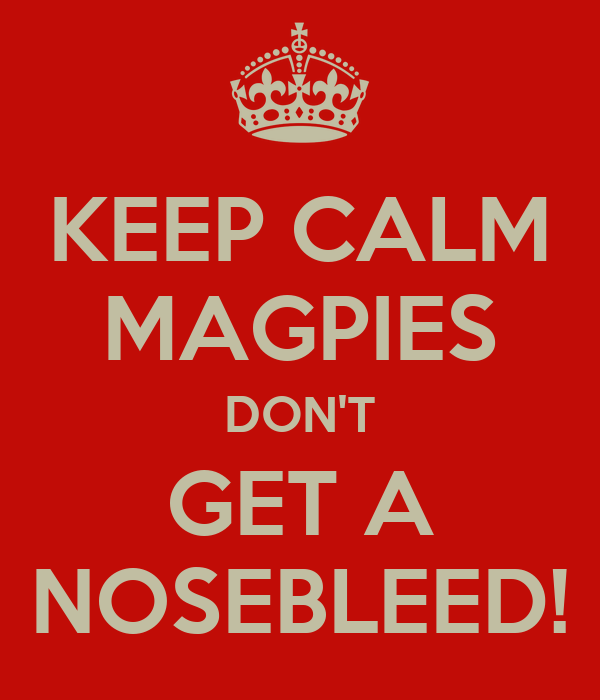 KEEP CALM MAGPIES DON'T GET A NOSEBLEED!