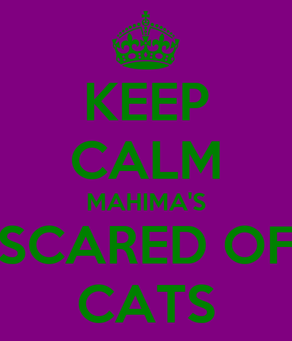 KEEP CALM MAHIMA'S SCARED OF CATS