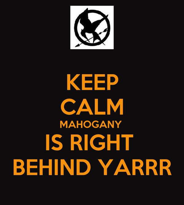 KEEP CALM MAHOGANY  IS RIGHT  BEHIND YARRR