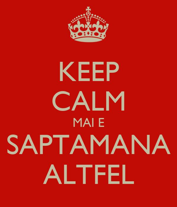 KEEP CALM MAI E SAPTAMANA ALTFEL