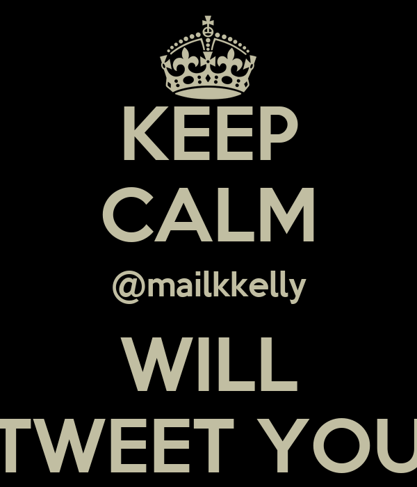 KEEP CALM @mailkkelly WILL TWEET YOU