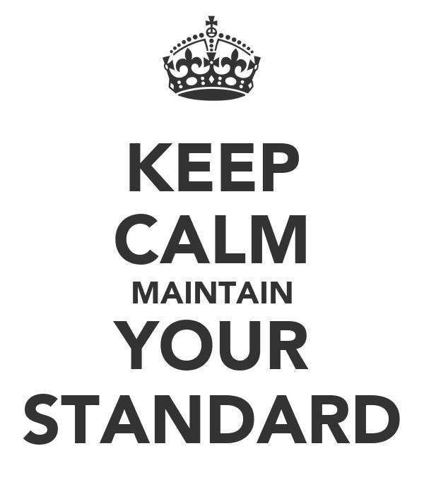 KEEP CALM MAINTAIN YOUR STANDARD