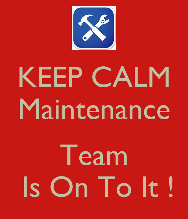 KEEP CALM Maintenance  Team  Is On To It !