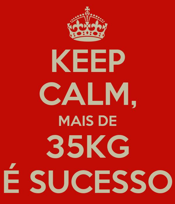 KEEP CALM, MAIS DE 35KG É SUCESSO