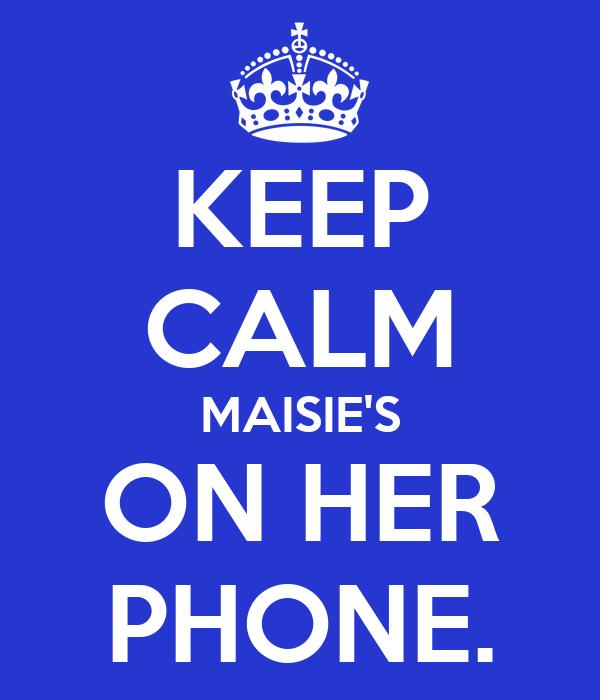 KEEP CALM MAISIE'S ON HER PHONE.
