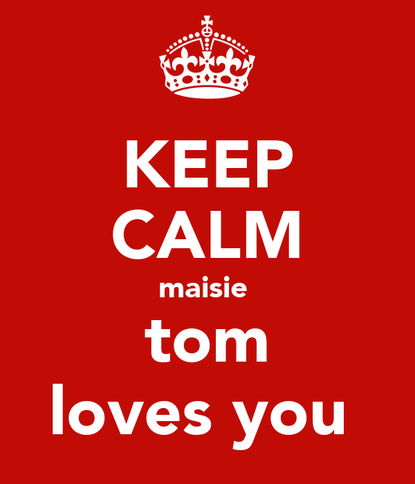 KEEP CALM maisie  tom loves you