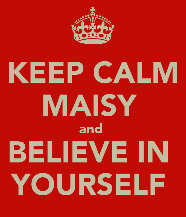 KEEP CALM MAISY  and  BELIEVE IN  YOURSELF