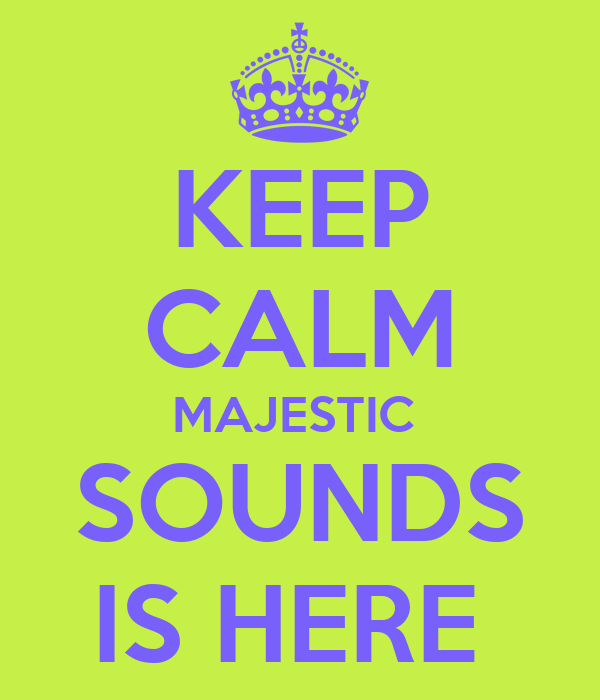 KEEP CALM MAJESTIC  SOUNDS IS HERE