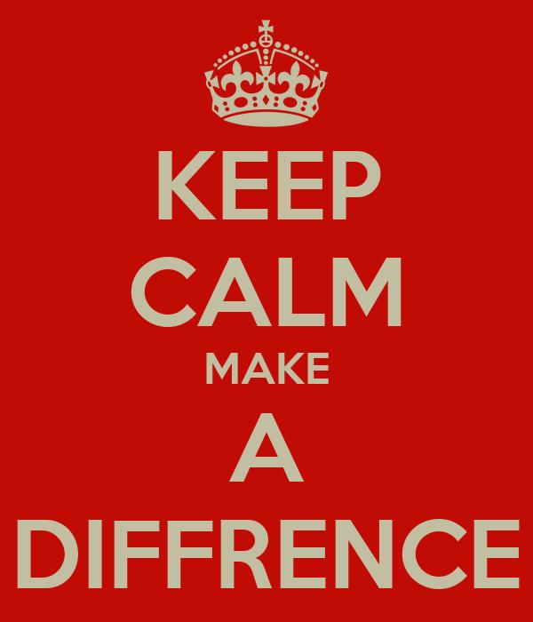 KEEP CALM MAKE A DIFFRENCE