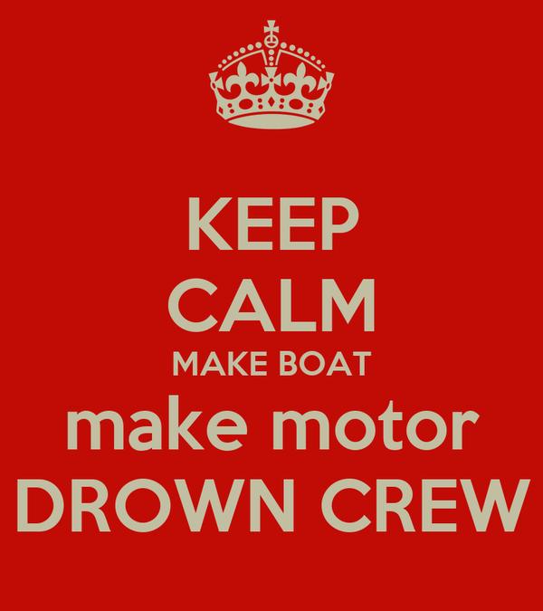 KEEP CALM MAKE BOAT make motor DROWN CREW