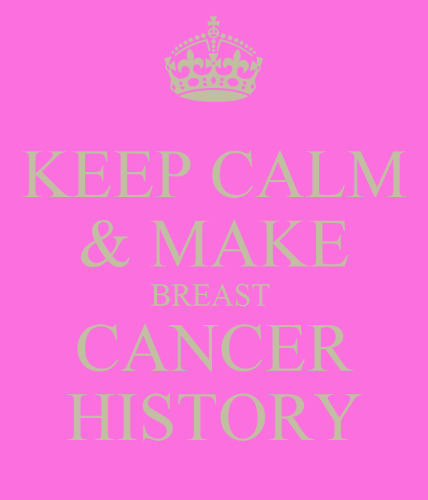 KEEP CALM & MAKE BREAST  CANCER HISTORY