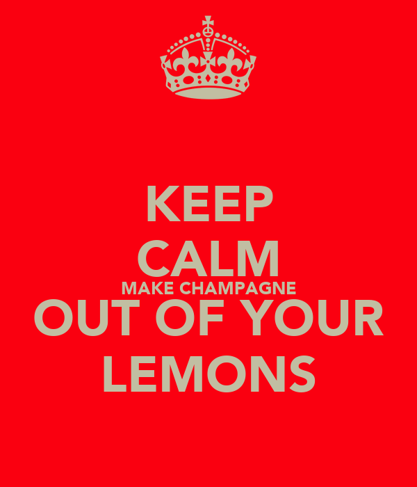 KEEP CALM MAKE CHAMPAGNE OUT OF YOUR LEMONS