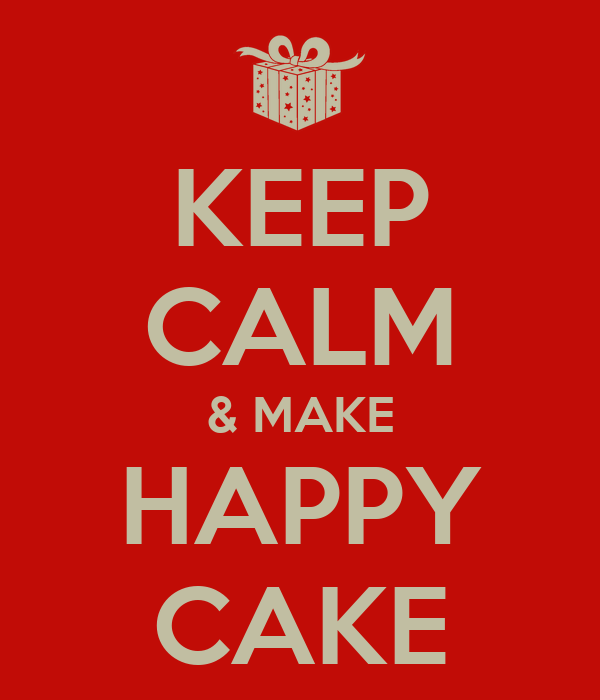 KEEP CALM & MAKE HAPPY CAKE