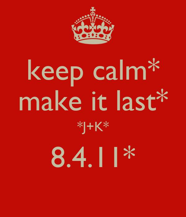 keep calm* make it last* *J+K* 8.4.11*