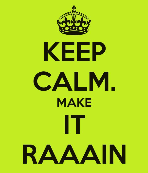 KEEP CALM. MAKE IT RAAAIN