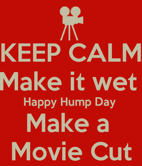 KEEP CALM Make it wet  Happy Hump Day  Make a  Movie Cut