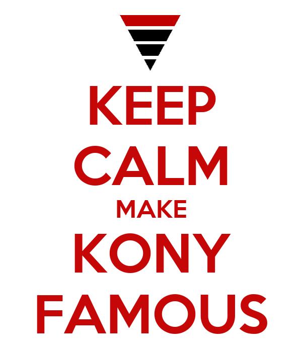 KEEP CALM MAKE KONY FAMOUS