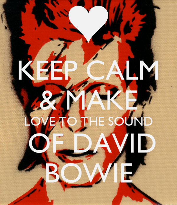 KEEP CALM & MAKE LOVE TO THE SOUND  OF DAVID BOWIE