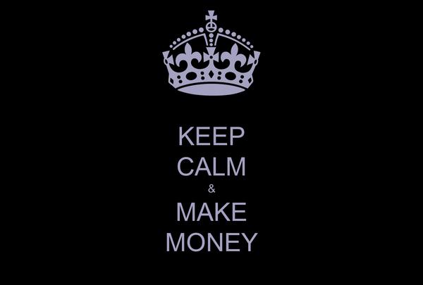 KEEP CALM & MAKE MONEY