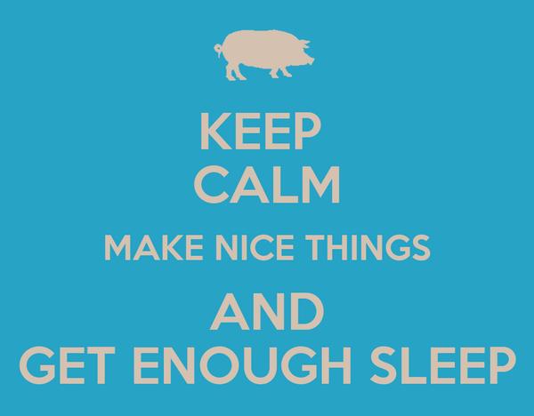 KEEP  CALM MAKE NICE THINGS AND GET ENOUGH SLEEP