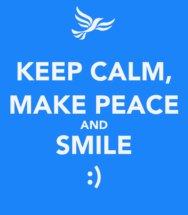 KEEP CALM, MAKE PEACE AND SMILE :)