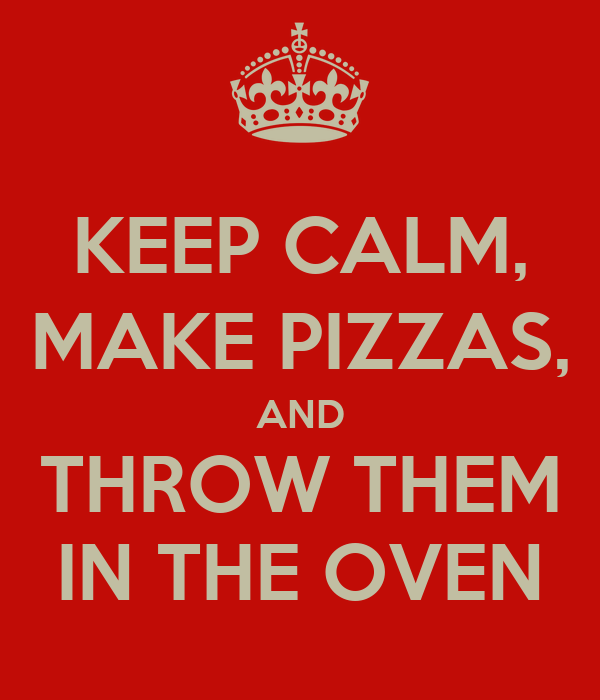 KEEP CALM, MAKE PIZZAS, AND THROW THEM IN THE OVEN