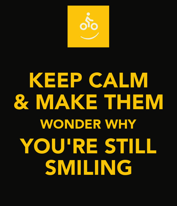 KEEP CALM & MAKE THEM WONDER WHY YOU'RE STILL SMILING
