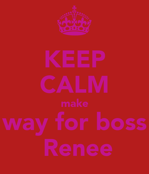 KEEP CALM make way for boss  Renee