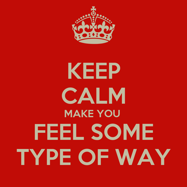 KEEP CALM MAKE YOU  FEEL SOME TYPE OF WAY