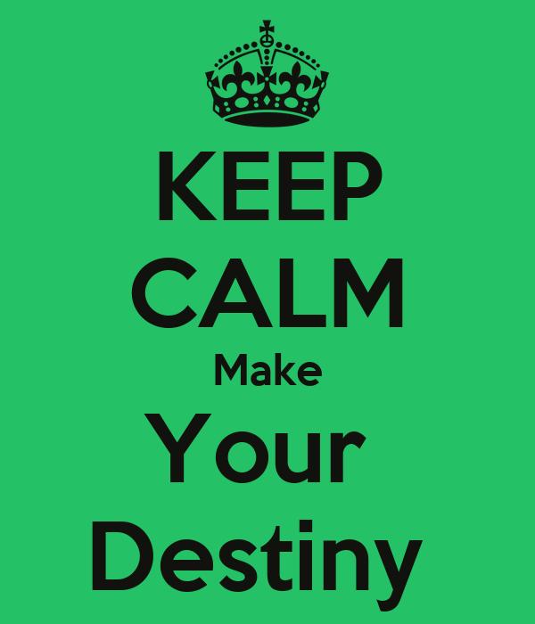 KEEP CALM Make Your  Destiny