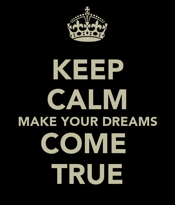 KEEP CALM MAKE YOUR DREAMS COME  TRUE