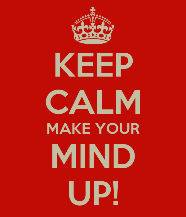 KEEP CALM MAKE YOUR   MIND   UP!