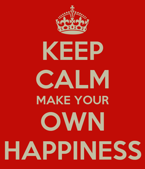 KEEP CALM MAKE YOUR OWN HAPPINESS