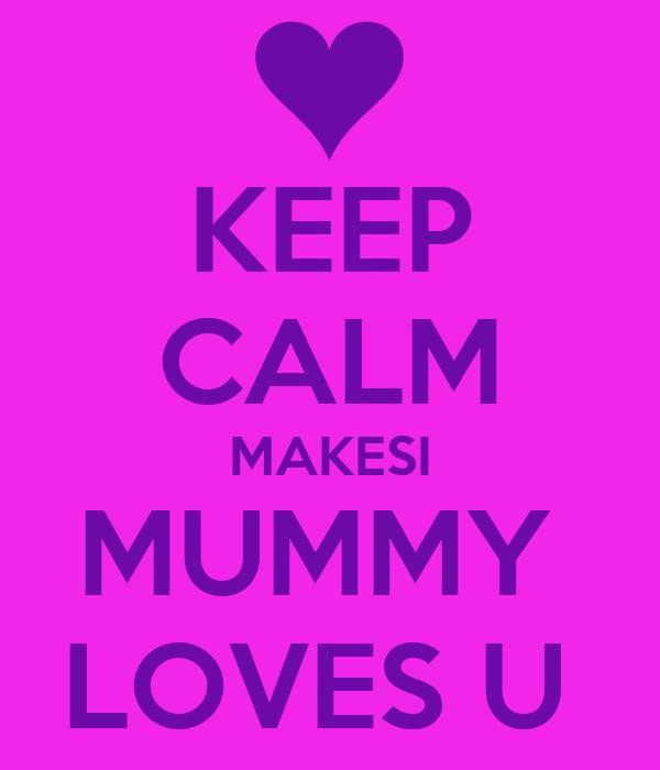 KEEP CALM MAKESI MUMMY  LOVES U