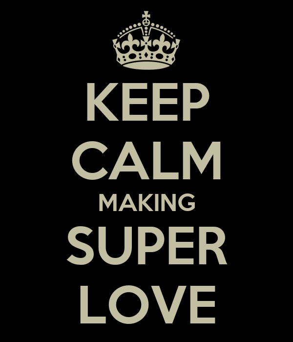 KEEP CALM MAKING SUPER LOVE