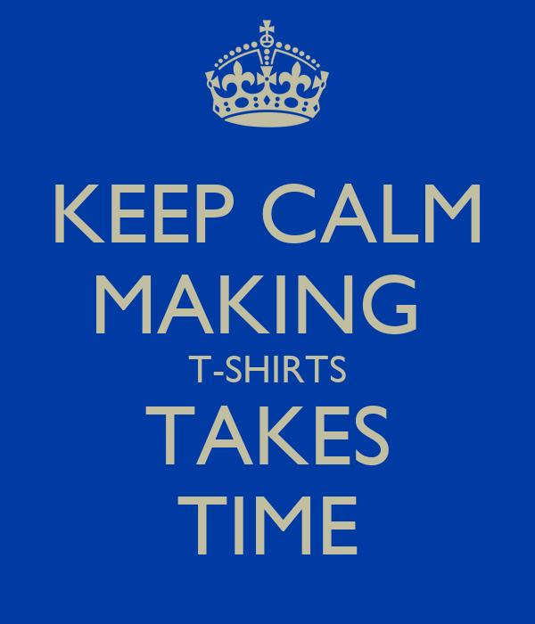 KEEP CALM MAKING  T-SHIRTS TAKES TIME